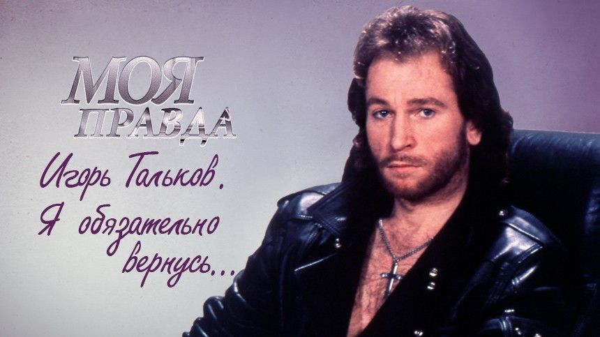 Моя правда. Игорь Тальков. Яобязательно вернусь…